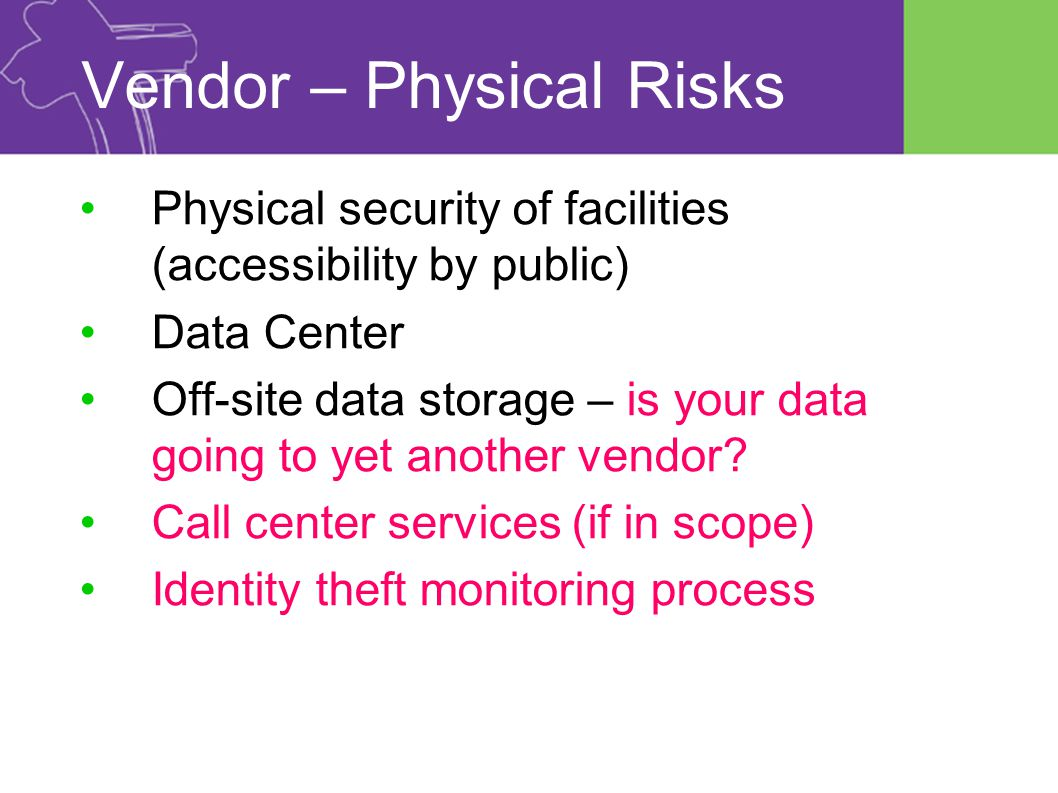 Vendor – Physical Risks Physical security of facilities (accessibility by public) Data Center Off-site data storage – is your data going to yet another vendor.