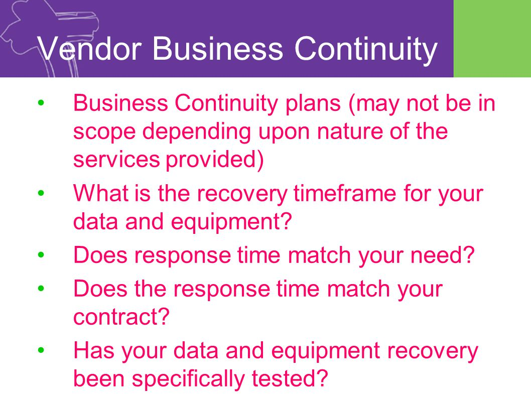 Vendor Business Continuity Business Continuity plans (may not be in scope depending upon nature of the services provided) What is the recovery timeframe for your data and equipment.