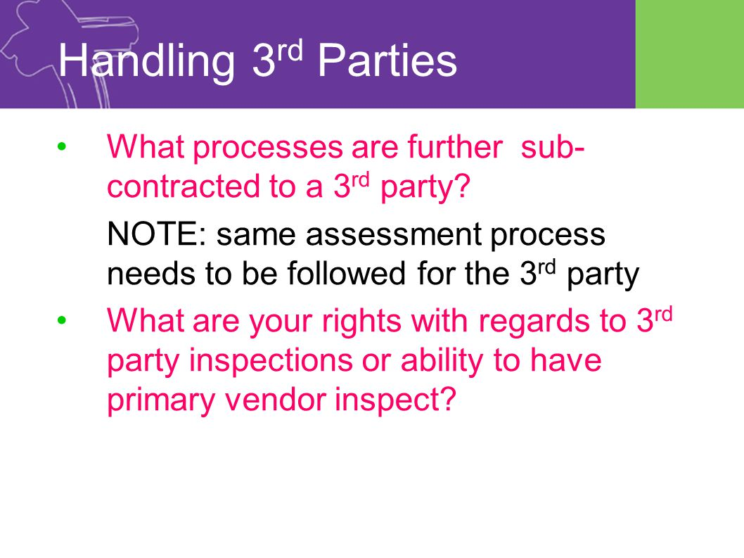 Handling 3 rd Parties What processes are further sub- contracted to a 3 rd party.