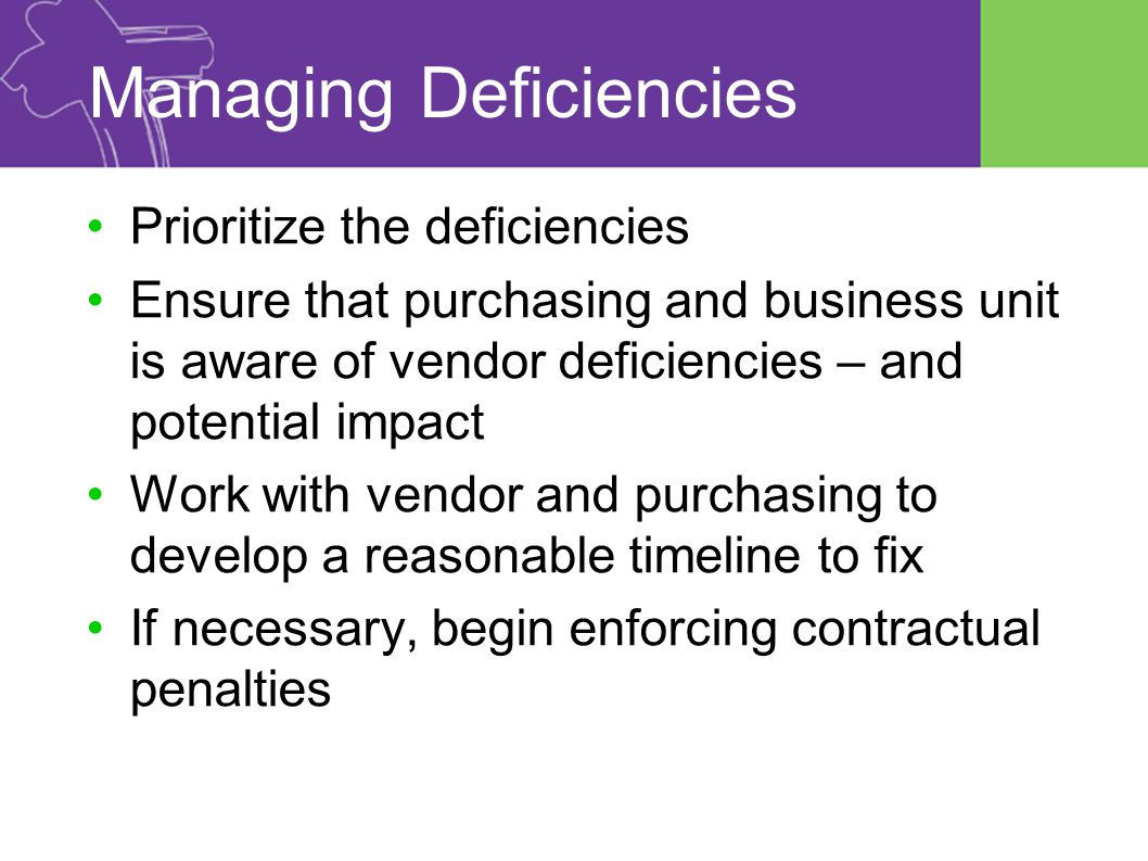 Managing Deficiencies Prioritize the deficiencies Ensure that purchasing and business unit is aware of vendor deficiencies – and potential impact Work with vendor and purchasing to develop a reasonable timeline to fix If necessary, begin enforcing contractual penalties