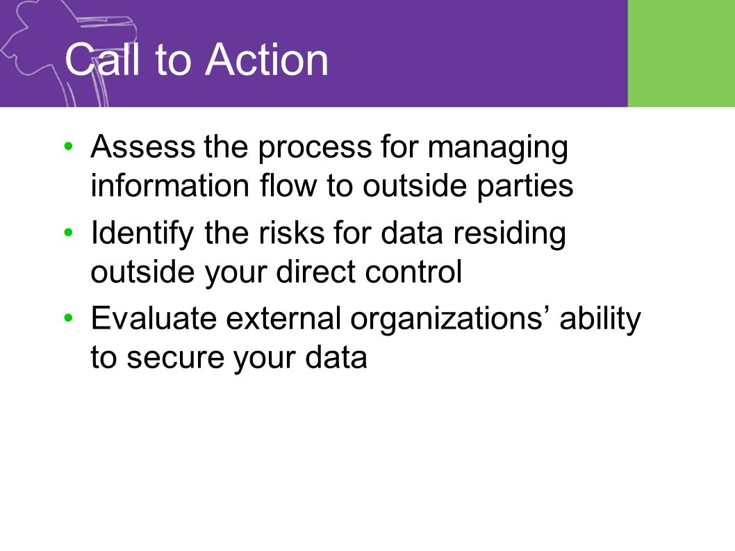 Call to Action Assess the process for managing information flow to outside parties Identify the risks for data residing outside your direct control Evaluate external organizations' ability to secure your data
