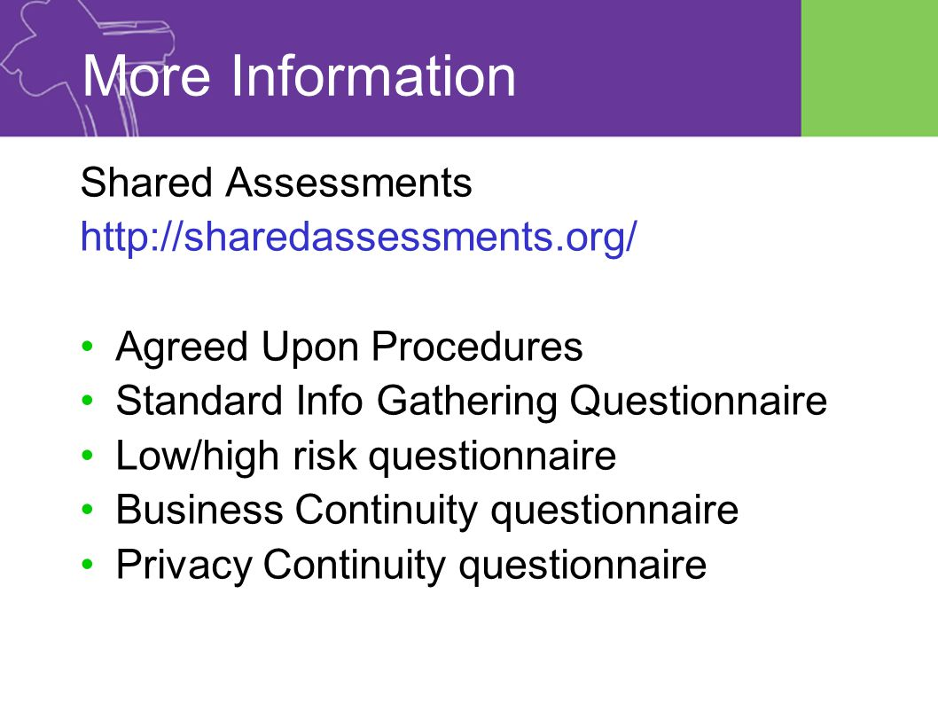 More Information Shared Assessments http://sharedassessments.org/ Agreed Upon Procedures Standard Info Gathering Questionnaire Low/high risk questionnaire Business Continuity questionnaire Privacy Continuity questionnaire
