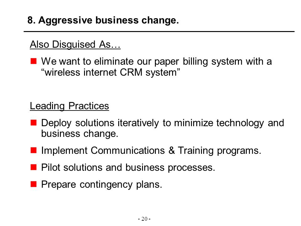 "- 20 - 8. Aggressive business change. Also Disguised As… We want to eliminate our paper billing system with a ""wireless internet CRM system"" Leading P"