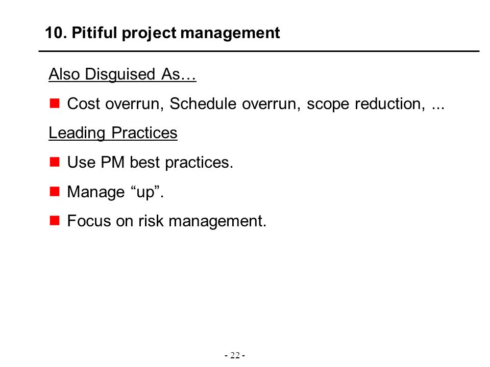 - 22 - 10. Pitiful project management Also Disguised As… Cost overrun, Schedule overrun, scope reduction,... Leading Practices Use PM best practices.