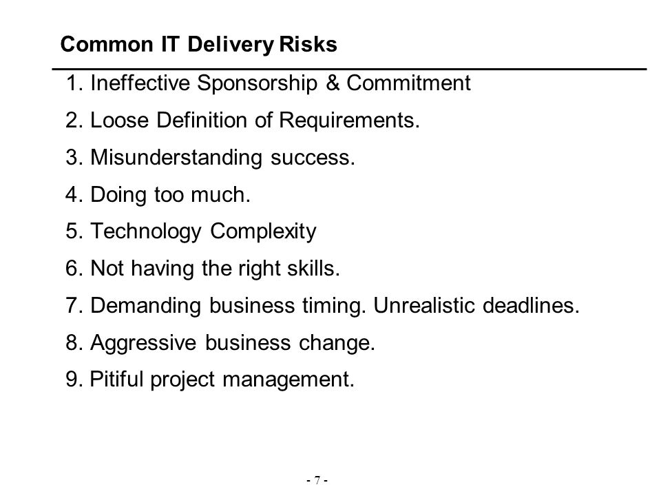 - 7 - Common IT Delivery Risks 1.Ineffective Sponsorship & Commitment 2.Loose Definition of Requirements. 3.Misunderstanding success. 4.Doing too much