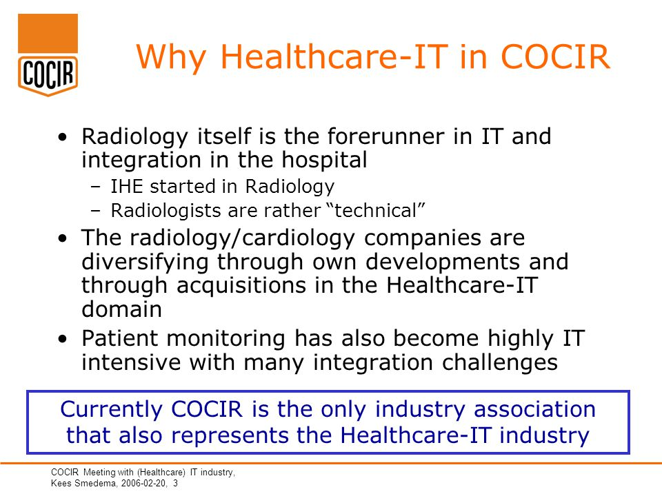 COCIR Meeting with (Healthcare) IT industry, Kees Smedema, 2006-02-20, 3 Why Healthcare-IT in COCIR Radiology itself is the forerunner in IT and integration in the hospital –IHE started in Radiology –Radiologists are rather technical The radiology/cardiology companies are diversifying through own developments and through acquisitions in the Healthcare-IT domain Patient monitoring has also become highly IT intensive with many integration challenges Currently COCIR is the only industry association that also represents the Healthcare-IT industry
