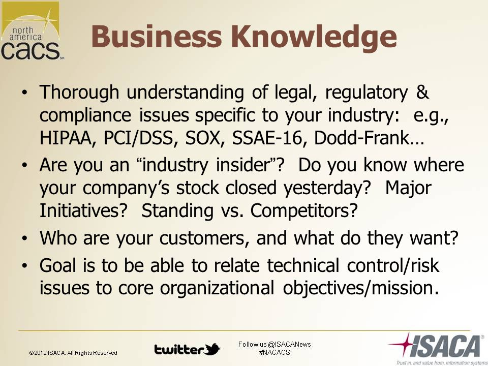 Business Knowledge Thorough understanding of legal, regulatory & compliance issues specific to your industry: e.g., HIPAA, PCI/DSS, SOX, SSAE-16, Dodd-Frank… Are you an industry insider .