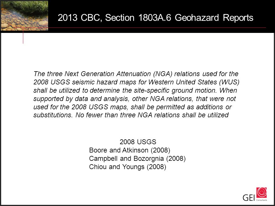 2013 CBC, Section 1803A.6 Geohazard Reports The three Next Generation Attenuation (NGA) relations used for the 2008 USGS seismic hazard maps for Weste