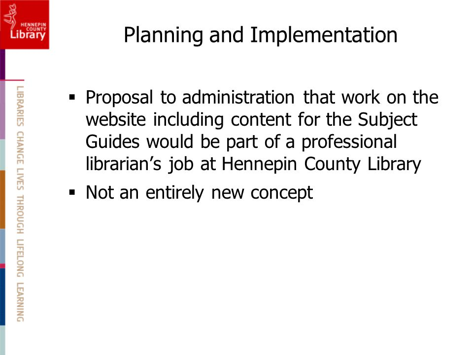 Planning and Implementation  Proposal to administration that work on the website including content for the Subject Guides would be part of a professional librarian's job at Hennepin County Library  Not an entirely new concept