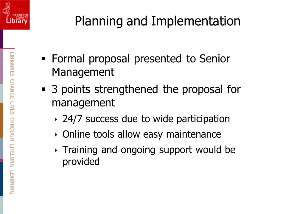  Formal proposal presented to Senior Management  3 points strengthened the proposal for management  24/7 success due to wide participation  Online tools allow easy maintenance  Training and ongoing support would be provided Planning and Implementation