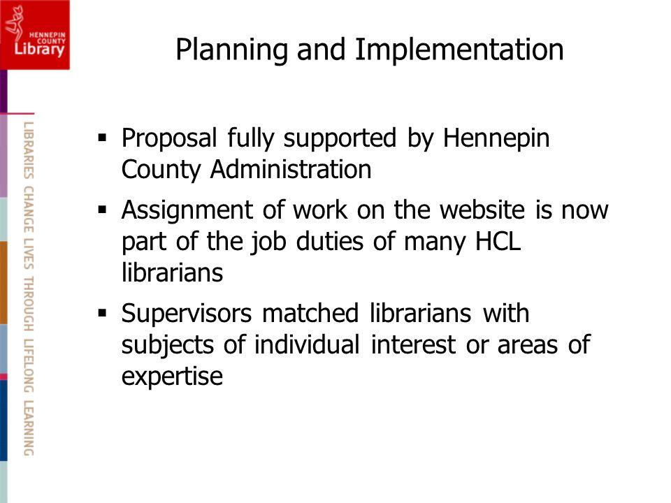  Proposal fully supported by Hennepin County Administration  Assignment of work on the website is now part of the job duties of many HCL librarians  Supervisors matched librarians with subjects of individual interest or areas of expertise Planning and Implementation