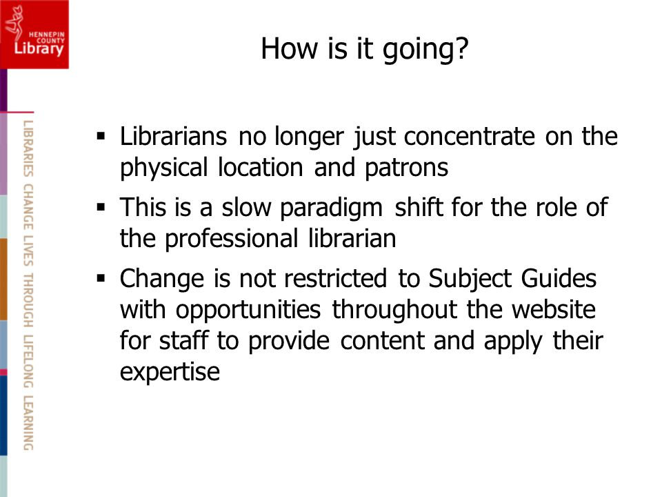  Librarians no longer just concentrate on the physical location and patrons  This is a slow paradigm shift for the role of the professional librarian  Change is not restricted to Subject Guides with opportunities throughout the website for staff to provide content and apply their expertise