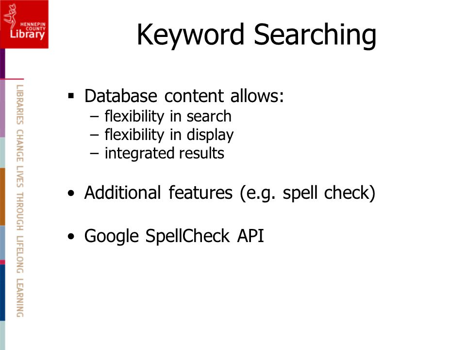 Keyword Searching  Database content allows: –flexibility in search –flexibility in display –integrated results Additional features (e.g.