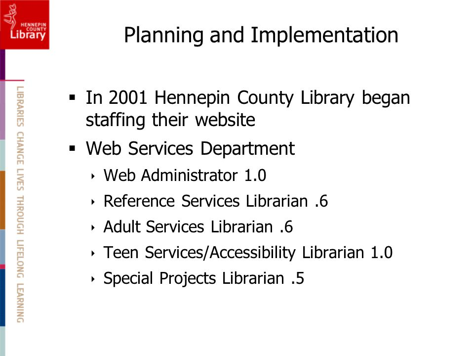Planning and Implementation  In 2001 Hennepin County Library began staffing their website  Web Services Department  Web Administrator 1.0  Reference Services Librarian.6  Adult Services Librarian.6  Teen Services/Accessibility Librarian 1.0  Special Projects Librarian.5