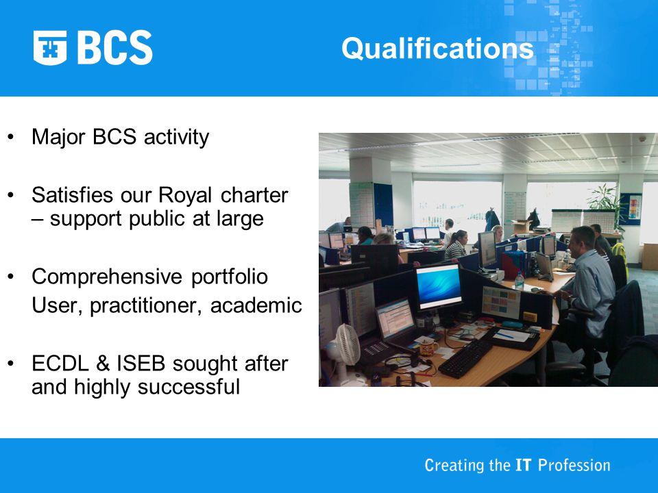 Qualifications Major BCS activity Satisfies our Royal charter – support public at large Comprehensive portfolio User, practitioner, academic ECDL & ISEB sought after and highly successful