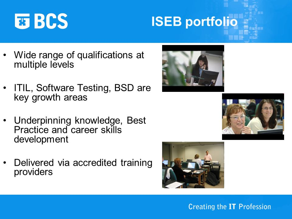 ISEB portfolio Wide range of qualifications at multiple levels ITIL, Software Testing, BSD are key growth areas Underpinning knowledge, Best Practice and career skills development Delivered via accredited training providers