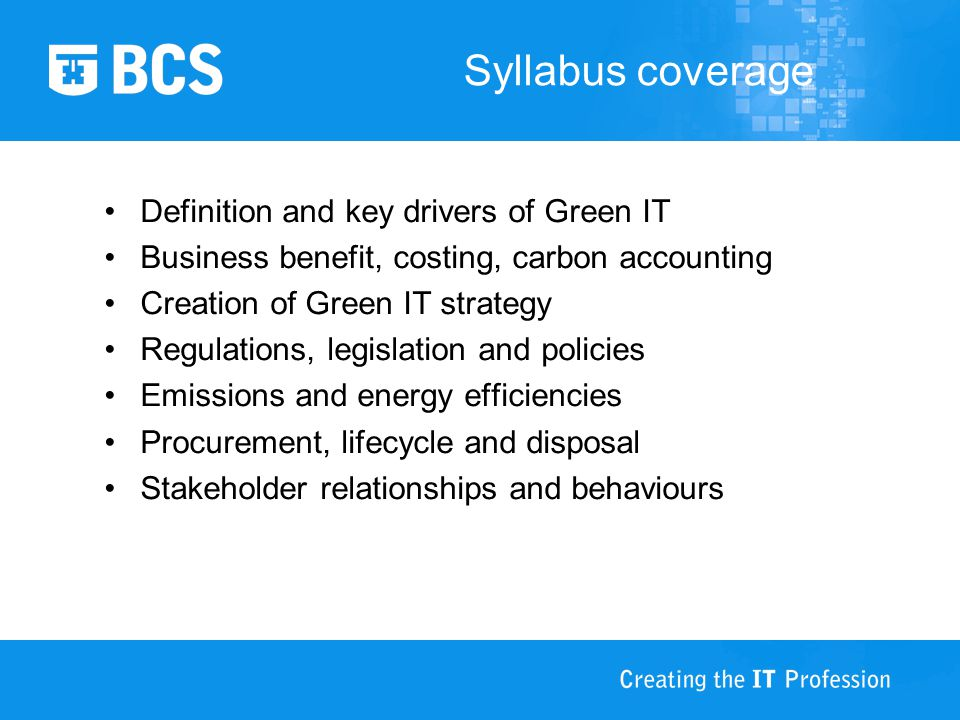 Syllabus coverage Definition and key drivers of Green IT Business benefit, costing, carbon accounting Creation of Green IT strategy Regulations, legislation and policies Emissions and energy efficiencies Procurement, lifecycle and disposal Stakeholder relationships and behaviours