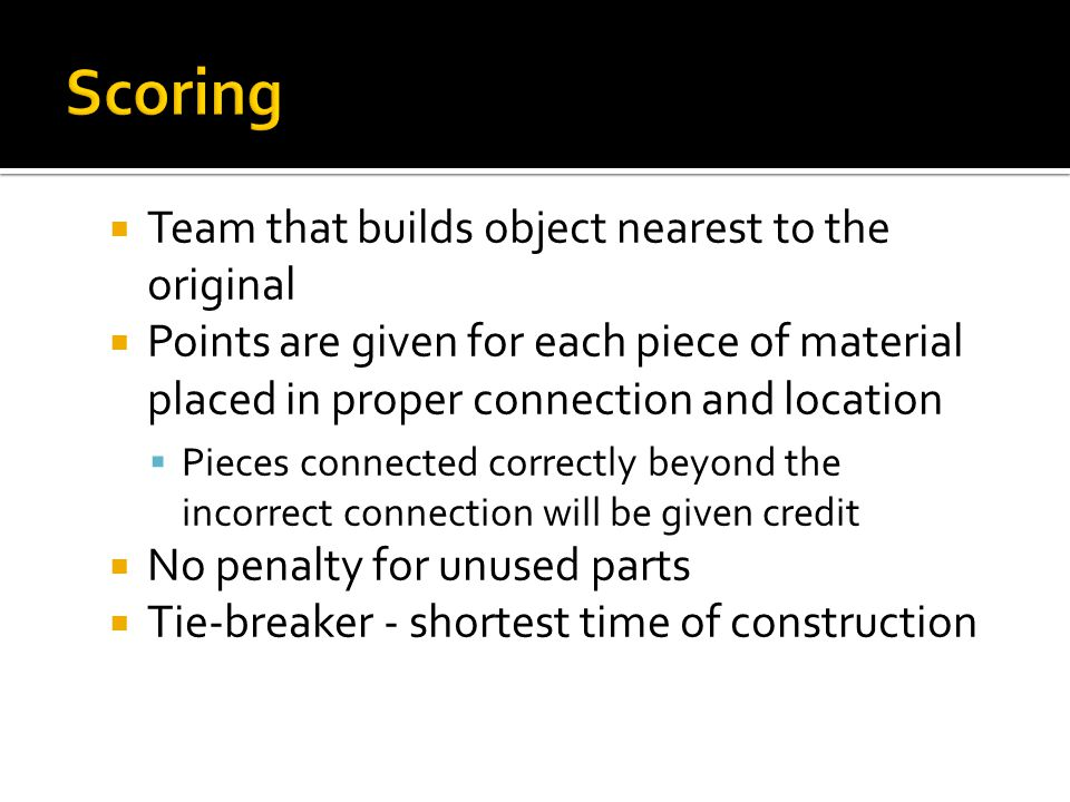  Team that builds object nearest to the original  Points are given for each piece of material placed in proper connection and location  Pieces connected correctly beyond the incorrect connection will be given credit  No penalty for unused parts  Tie-breaker - shortest time of construction