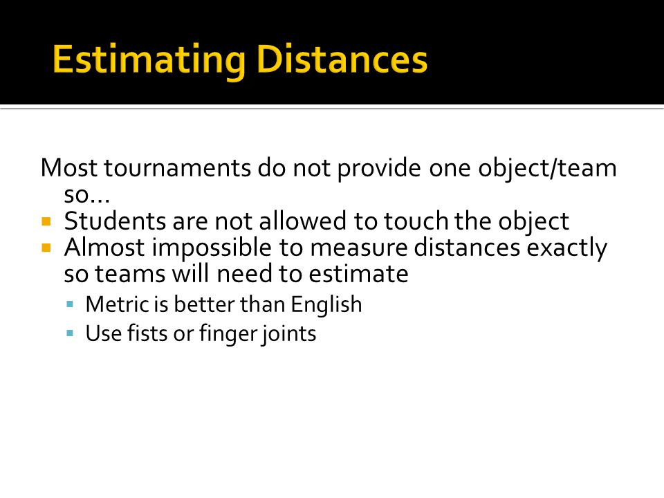Most tournaments do not provide one object/team so…  Students are not allowed to touch the object  Almost impossible to measure distances exactly so teams will need to estimate  Metric is better than English  Use fists or finger joints