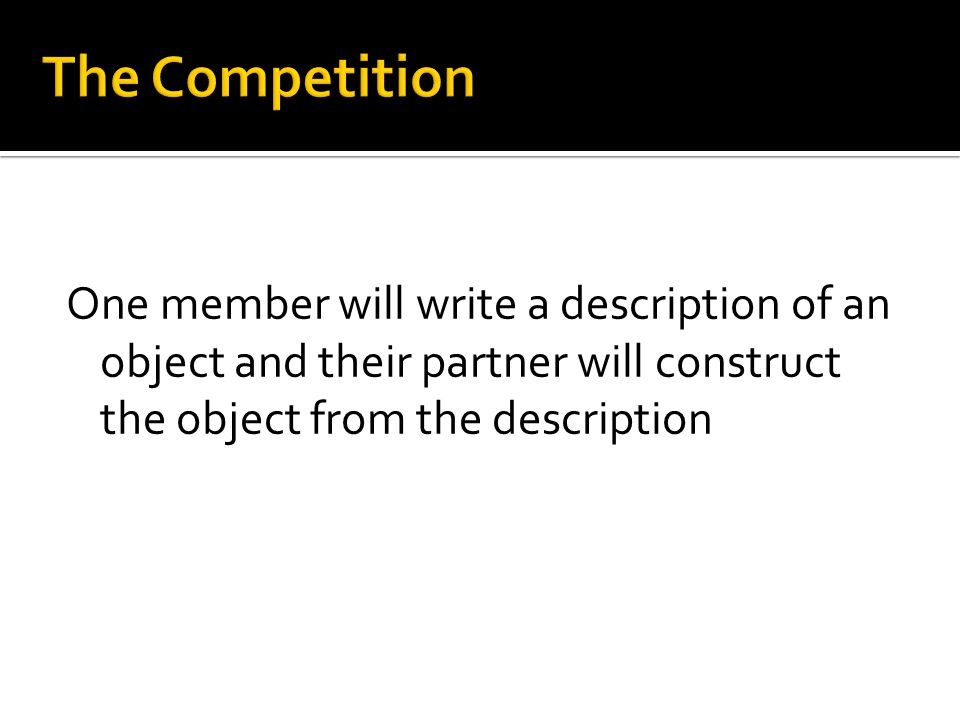 One member will write a description of an object and their partner will construct the object from the description