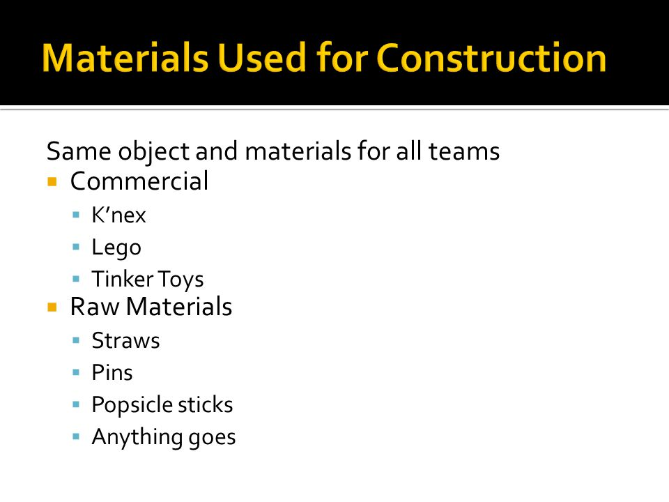 Same object and materials for all teams  Commercial  K'nex  Lego  Tinker Toys  Raw Materials  Straws  Pins  Popsicle sticks  Anything goes