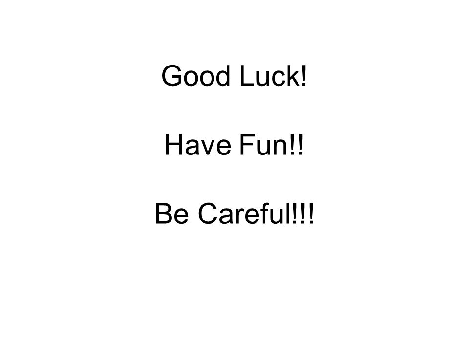 Good Luck! Have Fun!! Be Careful!!!