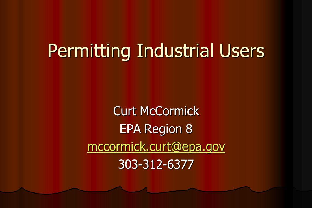 Permitting Industrial Users Curt McCormick EPA Region 8 mccormick.curt@epa.gov 303-312-6377
