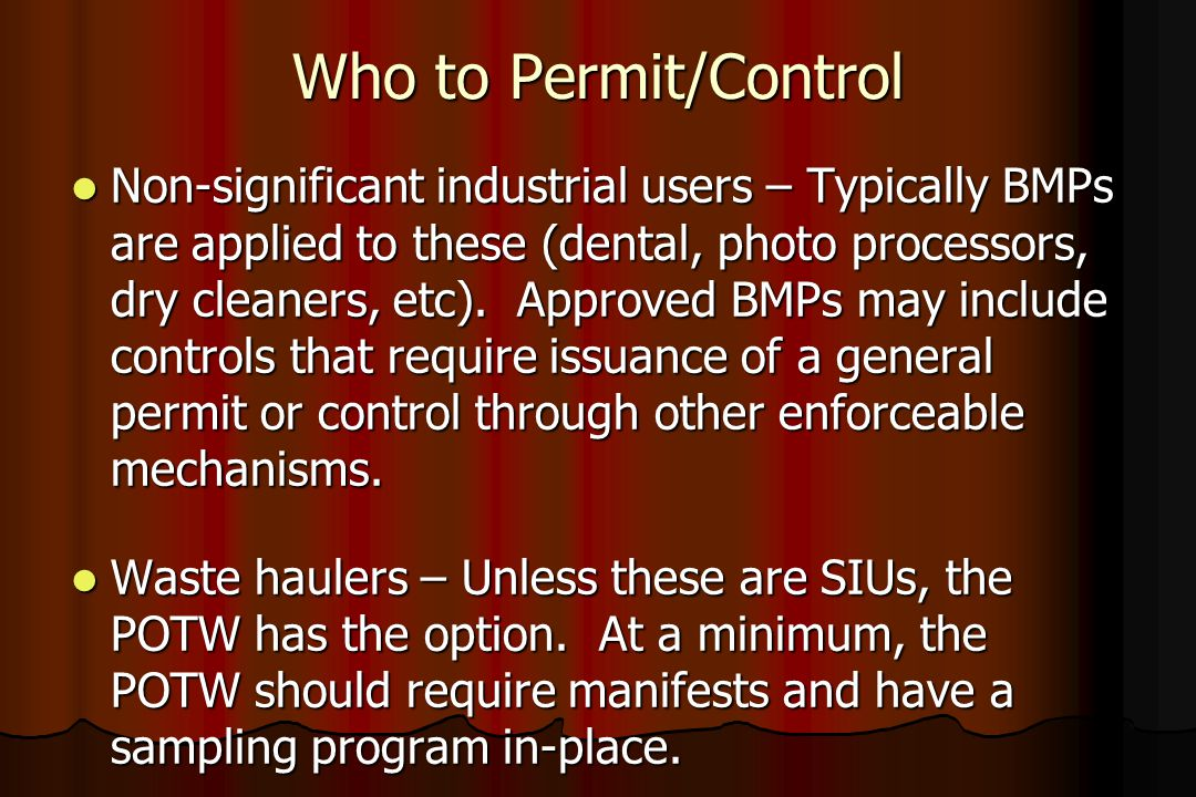 Who to Permit/Control Non-significant industrial users – Typically BMPs are applied to these (dental, photo processors, dry cleaners, etc). Approved B