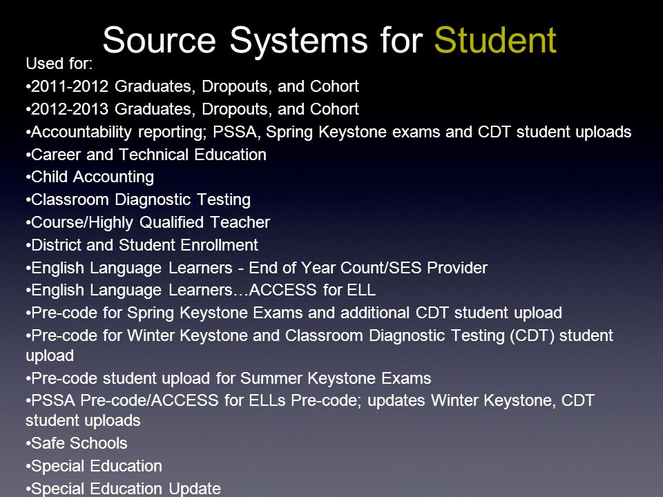 Source Systems for Student Used for: 2011-2012 Graduates, Dropouts, and Cohort 2012-2013 Graduates, Dropouts, and Cohort Accountability reporting; PSSA, Spring Keystone exams and CDT student uploads Career and Technical Education Child Accounting Classroom Diagnostic Testing Course/Highly Qualified Teacher District and Student Enrollment English Language Learners - End of Year Count/SES Provider English Language Learners…ACCESS for ELL Pre-code for Spring Keystone Exams and additional CDT student upload Pre-code for Winter Keystone and Classroom Diagnostic Testing (CDT) student upload Pre-code student upload for Summer Keystone Exams PSSA Pre-code/ACCESS for ELLs Pre-code; updates Winter Keystone, CDT student uploads Safe Schools Special Education Special Education Update