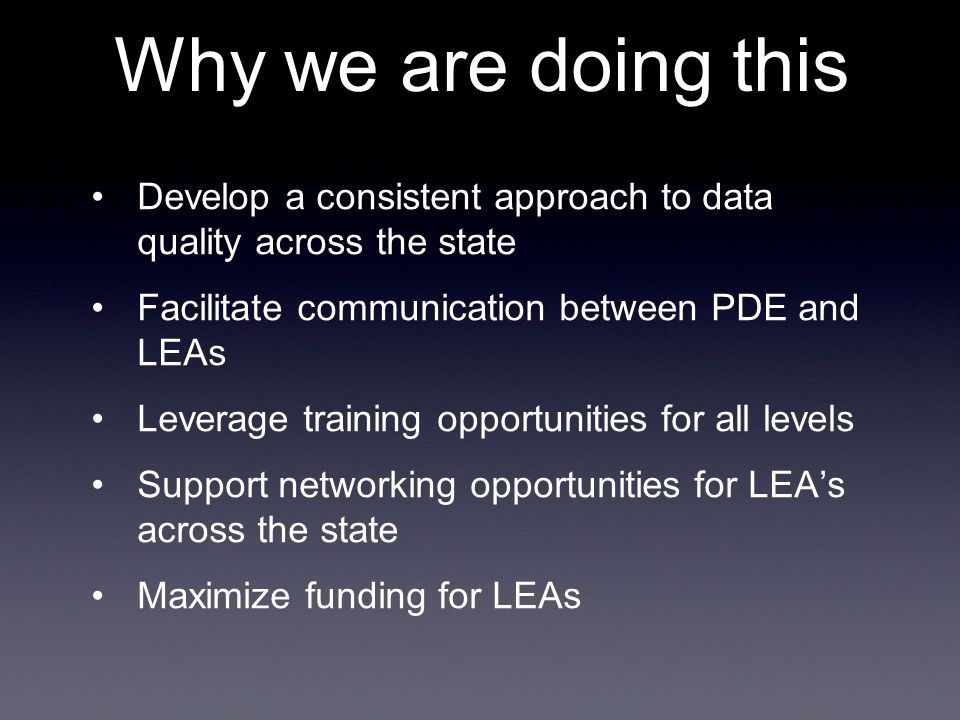 Why we are doing this Develop a consistent approach to data quality across the state Facilitate communication between PDE and LEAs Leverage training o