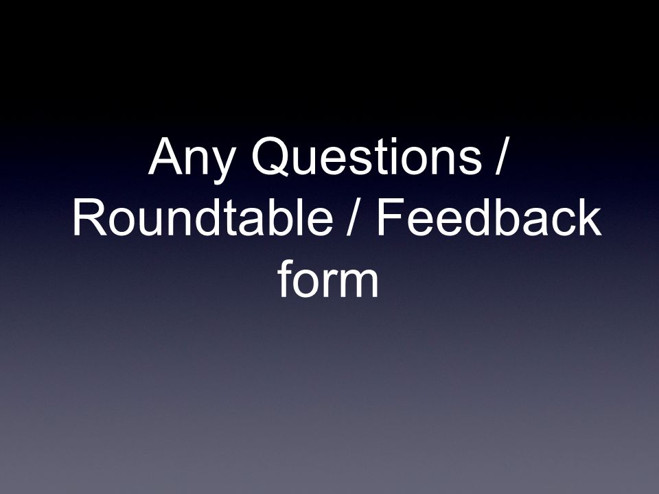 Any Questions / Roundtable / Feedback form