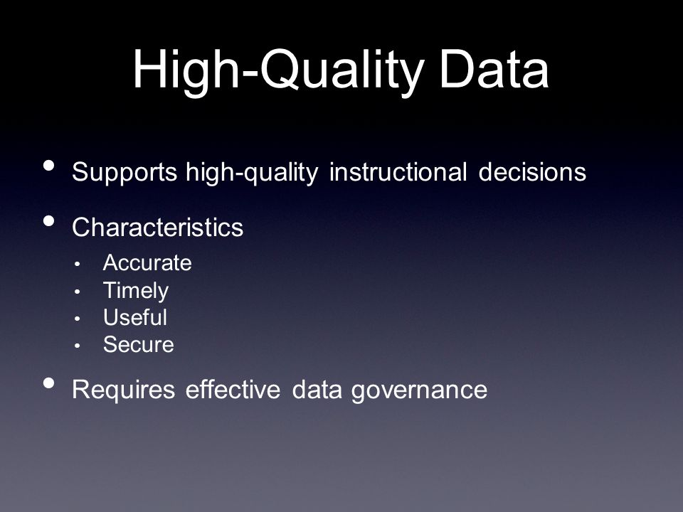Supports high-quality instructional decisions Characteristics Accurate Timely Useful Secure Requires effective data governance High-Quality Data