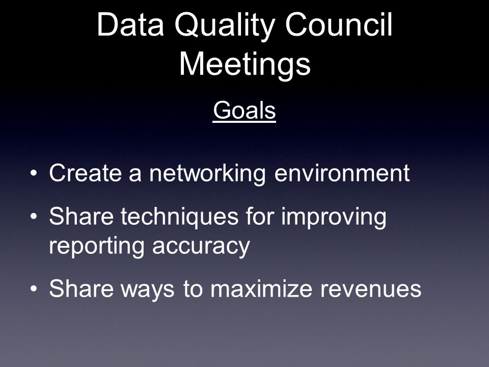 Goals Create a networking environment Share techniques for improving reporting accuracy Share ways to maximize revenues Data Quality Council Meetings