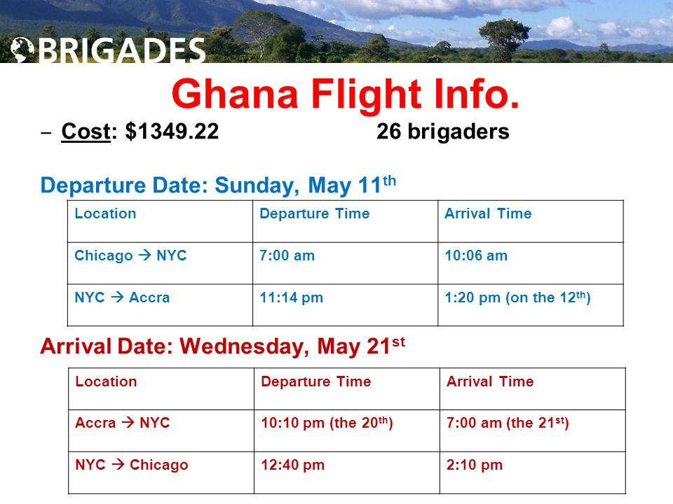 Ghana Flight Info. ‒ Cost: $1349.22 26 brigaders Departure Date: Sunday, May 11 th Arrival Date: Wednesday, May 21 st LocationDeparture TimeArrival Ti