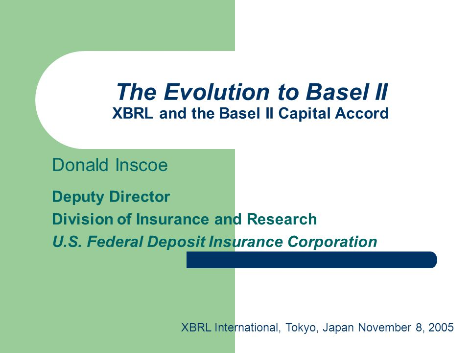 The Evolution to Basel II XBRL and the Basel II Capital Accord Donald Inscoe Deputy Director Division of Insurance and Research U.S. Federal Deposit I