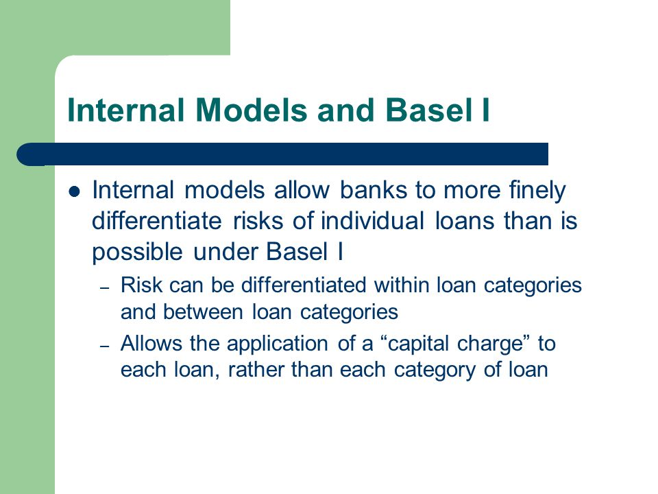 Internal Models and Basel I Internal models allow banks to more finely differentiate risks of individual loans than is possible under Basel I – Risk can be differentiated within loan categories and between loan categories – Allows the application of a capital charge to each loan, rather than each category of loan
