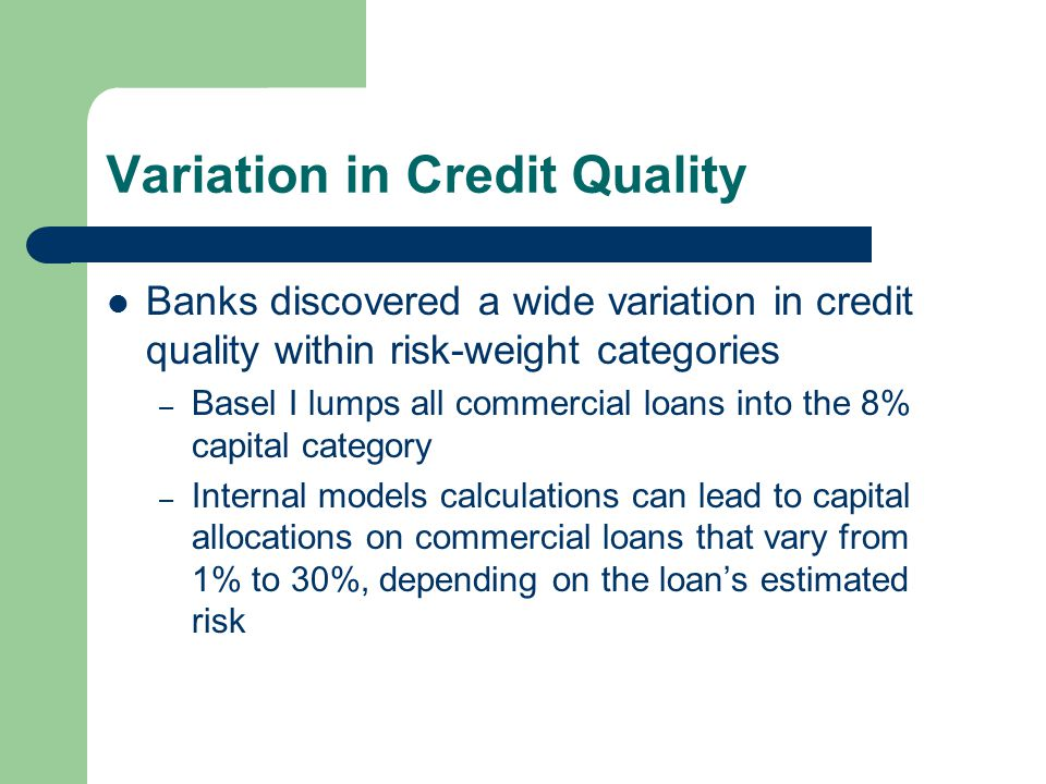 Variation in Credit Quality Banks discovered a wide variation in credit quality within risk-weight categories – Basel I lumps all commercial loans into the 8% capital category – Internal models calculations can lead to capital allocations on commercial loans that vary from 1% to 30%, depending on the loan's estimated risk