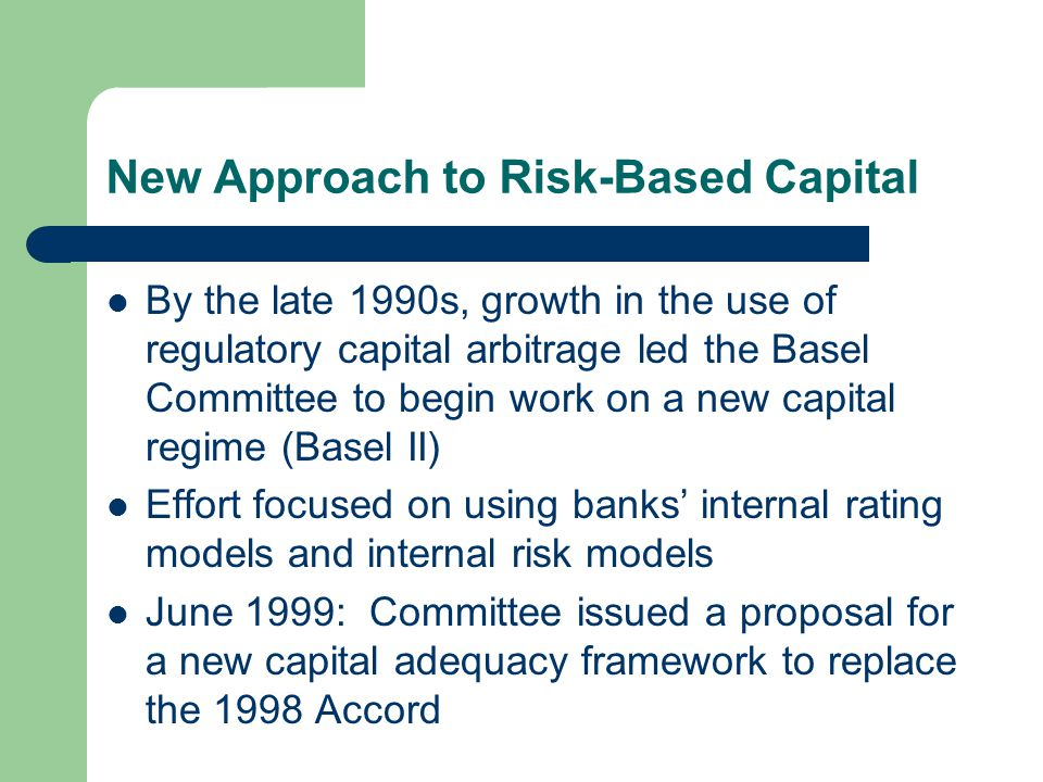 New Approach to Risk-Based Capital By the late 1990s, growth in the use of regulatory capital arbitrage led the Basel Committee to begin work on a new capital regime (Basel II) Effort focused on using banks' internal rating models and internal risk models June 1999: Committee issued a proposal for a new capital adequacy framework to replace the 1998 Accord