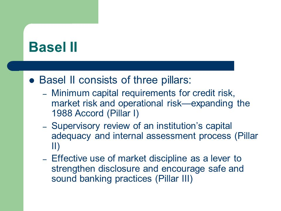 Basel II Basel II consists of three pillars: – Minimum capital requirements for credit risk, market risk and operational risk—expanding the 1988 Accord (Pillar I) – Supervisory review of an institution's capital adequacy and internal assessment process (Pillar II) – Effective use of market discipline as a lever to strengthen disclosure and encourage safe and sound banking practices (Pillar III)