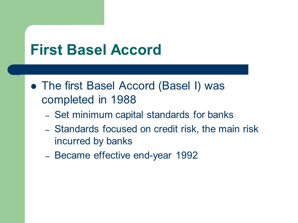 First Basel Accord The first Basel Accord (Basel I) was completed in 1988 – Set minimum capital standards for banks – Standards focused on credit risk, the main risk incurred by banks – Became effective end-year 1992