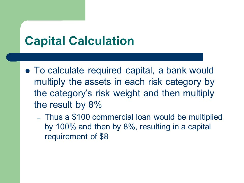 Capital Calculation To calculate required capital, a bank would multiply the assets in each risk category by the category's risk weight and then multiply the result by 8% – Thus a $100 commercial loan would be multiplied by 100% and then by 8%, resulting in a capital requirement of $8