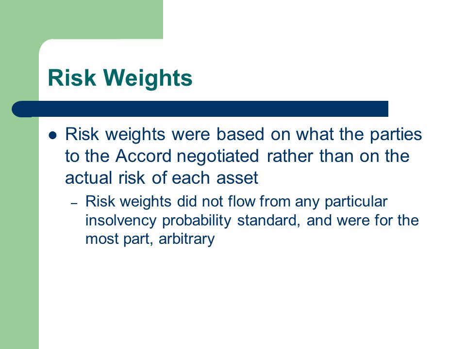 Risk Weights Risk weights were based on what the parties to the Accord negotiated rather than on the actual risk of each asset – Risk weights did not flow from any particular insolvency probability standard, and were for the most part, arbitrary