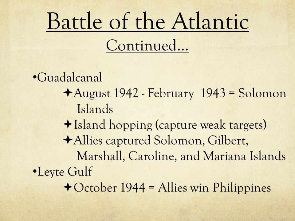 Battle of the Atlantic Continued… Guadalcanal  August 1942 - February 1943 = Solomon Islands  Island hopping (capture weak targets)  Allies capture