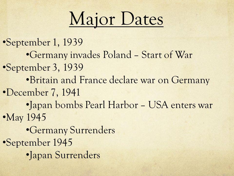September 1, 1939 Germany invades Poland – Start of War September 3, 1939 Britain and France declare war on Germany December 7, 1941 Japan bombs Pearl