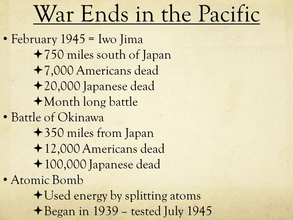 War Ends in the Pacific February 1945 = Iwo Jima  750 miles south of Japan  7,000 Americans dead  20,000 Japanese dead  Month long battle Battle o