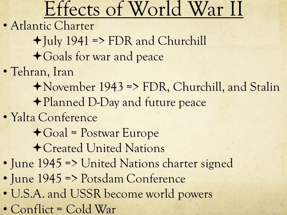 Effects of World War II Atlantic Charter  July 1941 => FDR and Churchill  Goals for war and peace Tehran, Iran  November 1943 => FDR, Churchill, an