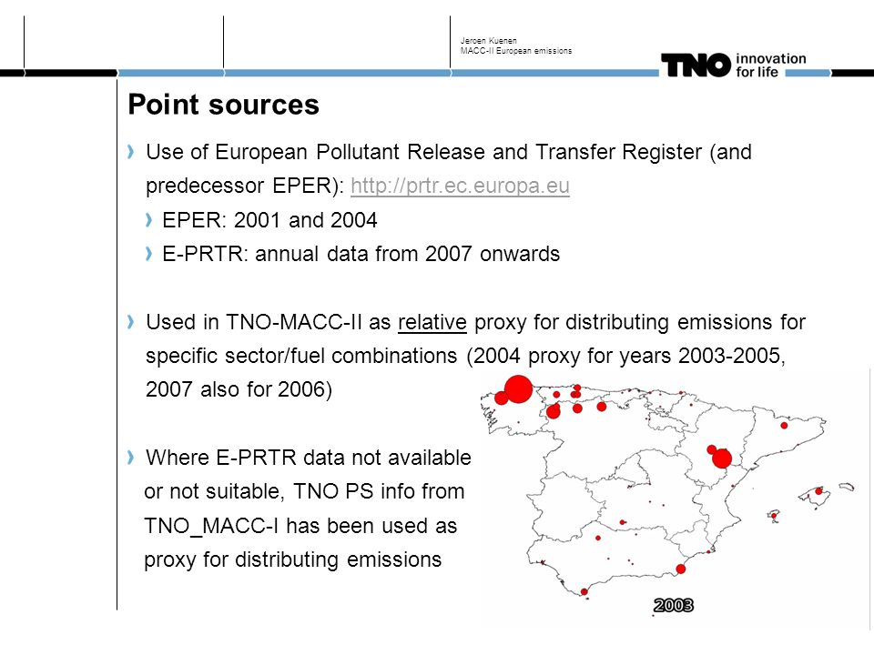 Point sources Use of European Pollutant Release and Transfer Register (and predecessor EPER): http://prtr.ec.europa.euhttp://prtr.ec.europa.eu EPER: 2001 and 2004 E-PRTR: annual data from 2007 onwards Used in TNO-MACC-II as relative proxy for distributing emissions for specific sector/fuel combinations (2004 proxy for years 2003-2005, 2007 also for 2006) Where E-PRTR data not available or not suitable, TNO PS info from TNO_MACC-I has been used as proxy for distributing emissions Jeroen Kuenen MACC-II European emissions