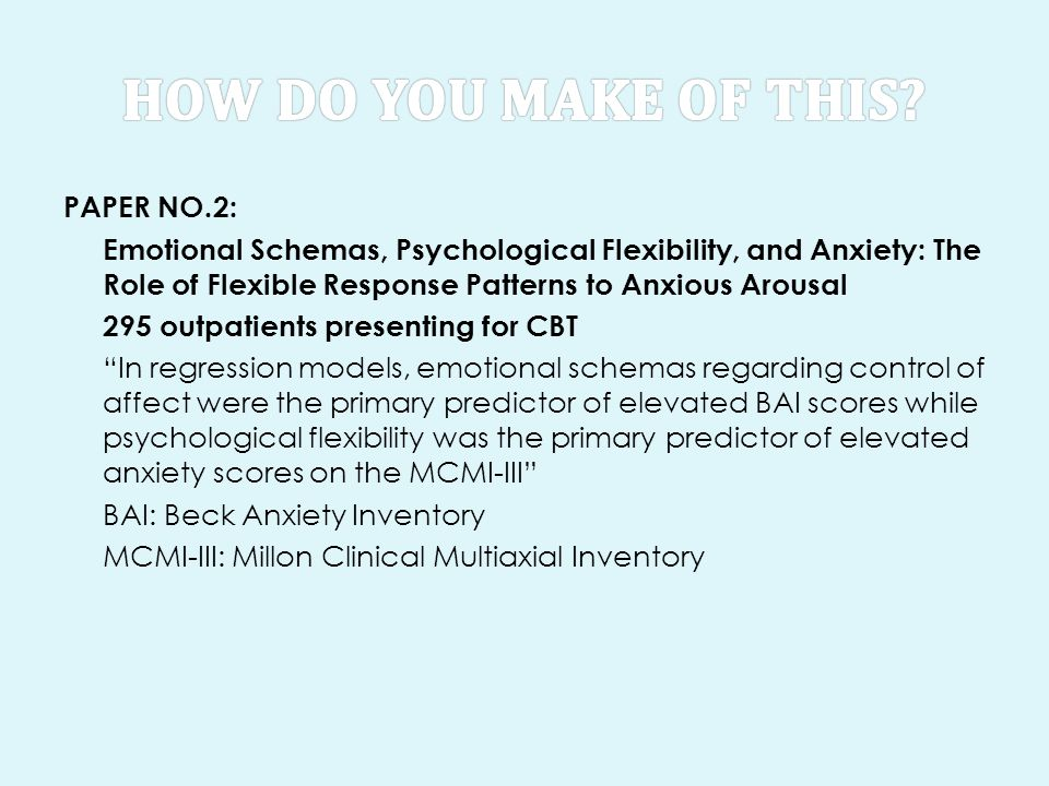 PAPER NO.2: Emotional Schemas, Psychological Flexibility, and Anxiety: The Role of Flexible Response Patterns to Anxious Arousal 295 outpatients presenting for CBT In regression models, emotional schemas regarding control of affect were the primary predictor of elevated BAI scores while psychological flexibility was the primary predictor of elevated anxiety scores on the MCMI-III BAI: Beck Anxiety Inventory MCMI-III: Millon Clinical Multiaxial Inventory