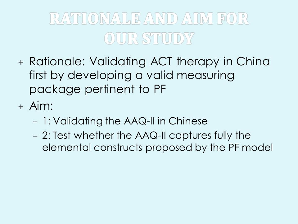 + Rationale: Validating ACT therapy in China first by developing a valid measuring package pertinent to PF + Aim: – 1: Validating the AAQ-II in Chines