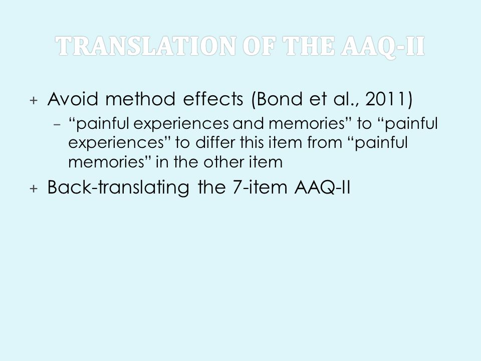+ Avoid method effects (Bond et al., 2011) – painful experiences and memories to painful experiences to differ this item from painful memories in the other item + Back-translating the 7-item AAQ-II